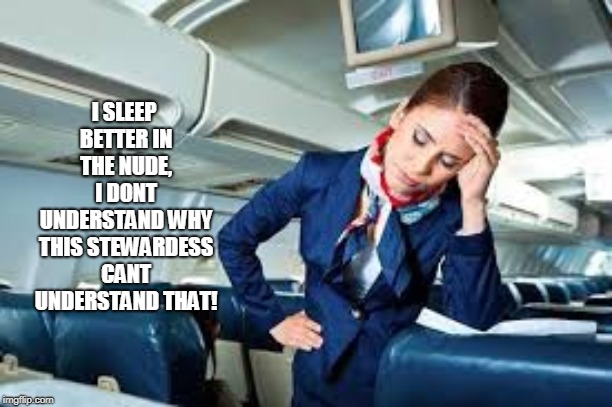 flight attendant | I SLEEP BETTER IN THE NUDE, I DONT UNDERSTAND WHY THIS STEWARDESS CANT UNDERSTAND THAT! | image tagged in flight attendant | made w/ Imgflip meme maker