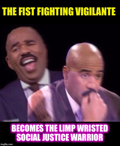Steve Harvey Laughing Serious | THE FIST FIGHTING VIGILANTE BECOMES THE LIMP WRISTED SOCIAL JUSTICE WARRIOR | image tagged in steve harvey laughing serious | made w/ Imgflip meme maker