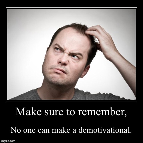 Make sure to remember, | No one can make a demotivational. | image tagged in funny,demotivationals | made w/ Imgflip demotivational maker