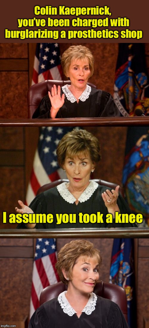 Bad Pun Judge Judy | Colin Kaepernick, you've been charged with burglarizing a prosthetics shop I assume you took a knee | image tagged in bad pun judge judy | made w/ Imgflip meme maker