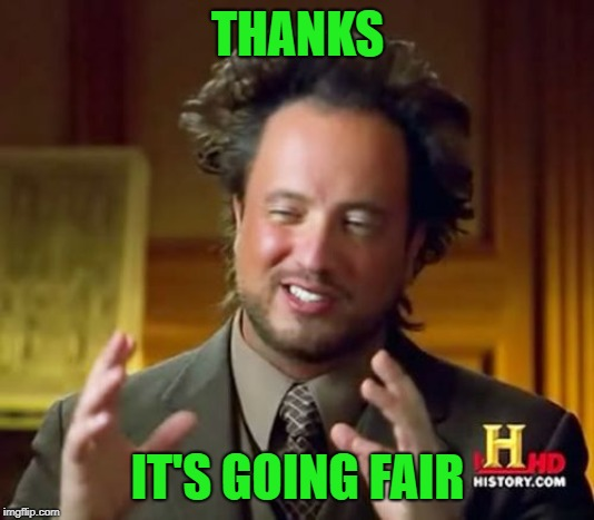 Ancient Aliens Meme | THANKS IT'S GOING FAIR | image tagged in memes,ancient aliens | made w/ Imgflip meme maker