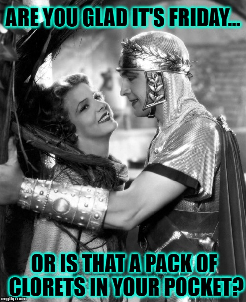T.G.I.F. | ARE YOU GLAD IT'S FRIDAY... OR IS THAT A PACK OF CLORETS IN YOUR POCKET? | image tagged in vince vance,happy friday,it's friday,gladiator,friday memes,vintage movie photos | made w/ Imgflip meme maker