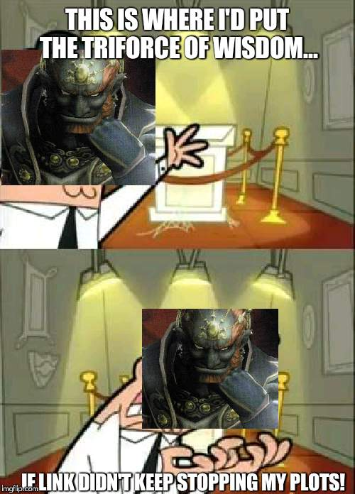 Ganondorf wants the triforce, but Link doesnt want him to | THIS IS WHERE I'D PUT THE TRIFORCE OF WISDOM... IF LINK DIDN'T KEEP STOPPING MY PLOTS! | image tagged in memes,this is where i'd put my trophy if i had one,triforce,ganondorf,legend of zelda | made w/ Imgflip meme maker