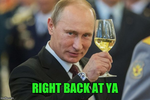 Putin Cheers | RIGHT BACK AT YA | image tagged in putin cheers | made w/ Imgflip meme maker