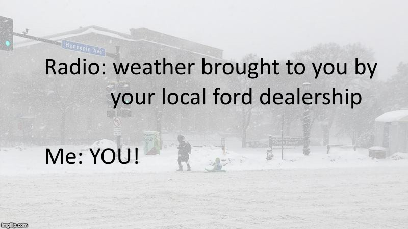 Who's fault is the weather!? | image tagged in radio,ford,car,snow,bad,weather | made w/ Imgflip meme maker