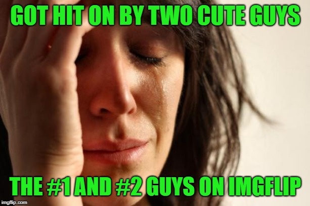 First World Problems Meme | GOT HIT ON BY TWO CUTE GUYS THE #1 AND #2 GUYS ON IMGFLIP | image tagged in memes,first world problems | made w/ Imgflip meme maker