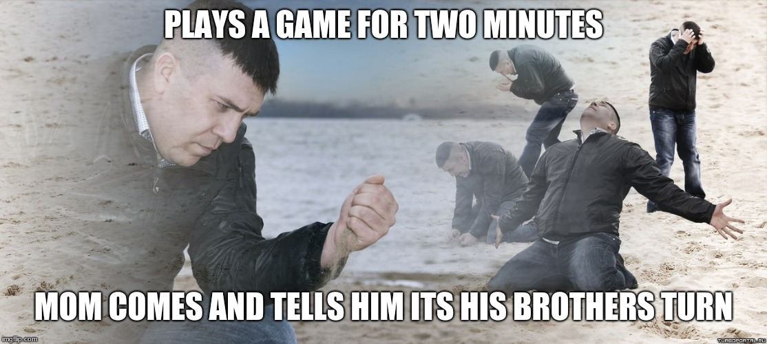 Guy with sand in the hands of despair | PLAYS A GAME FOR TWO MINUTES MOM COMES AND TELLS HIM ITS HIS BROTHERS TURN | image tagged in guy with sand in the hands of despair | made w/ Imgflip meme maker