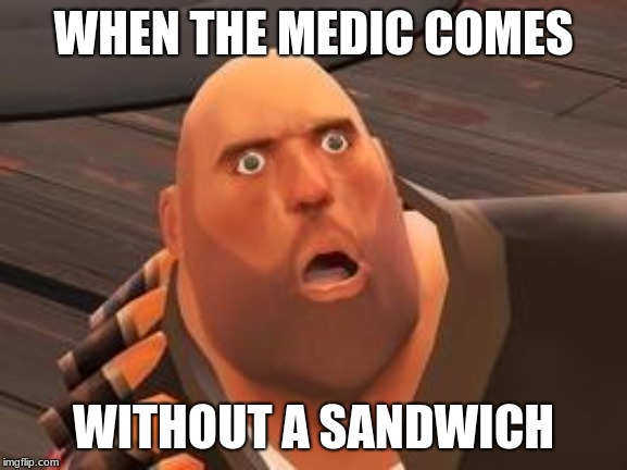 TF2 Heavy | WHEN THE MEDIC COMES WITHOUT A SANDWICH | image tagged in tf2 heavy | made w/ Imgflip meme maker