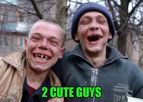 Ugly Twins Meme | 2 CUTE GUYS | image tagged in memes,ugly twins | made w/ Imgflip meme maker