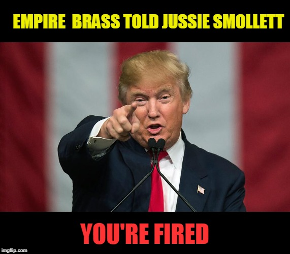 Fired |  EMPIRE  BRASS TOLD JUSSIE SMOLLETT; YOU'RE FIRED | image tagged in donald trump birthday,you're fired,jussie smollett | made w/ Imgflip meme maker
