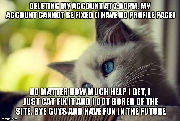 First World Problems Cat | DELETING MY ACCOUNT AT 7:00PM. MY ACCOUNT CANNOT BE FIXED (I HAVE NO PROFILE PAGE) NO MATTER HOW MUCH HELP I GET, I JUST CAT FIX IT AND I GO | image tagged in memes,first world problems cat | made w/ Imgflip meme maker