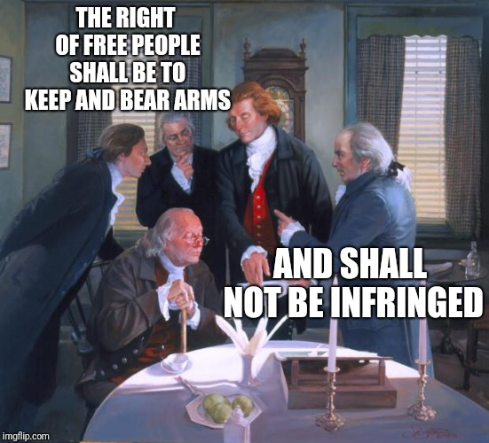 Founding Fathers | THE RIGHT OF FREE PEOPLE SHALL BE TO KEEP AND BEAR ARMS AND SHALL NOT BE INFRINGED | image tagged in founding fathers | made w/ Imgflip meme maker
