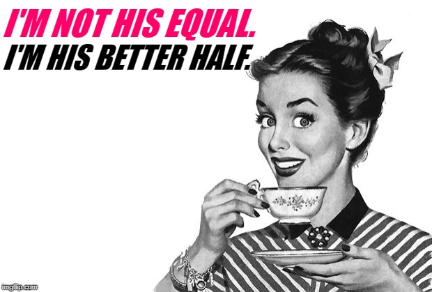 1950s Housewife | I'M NOT HIS EQUAL. I'M HIS BETTER HALF. | image tagged in 1950s housewife | made w/ Imgflip meme maker