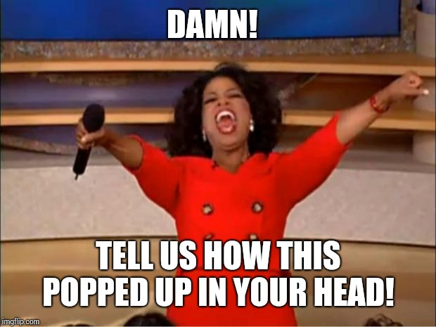 Oprah You Get A |  DAMN! TELL US HOW THIS POPPED UP IN YOUR HEAD! | image tagged in memes,oprah you get a | made w/ Imgflip meme maker