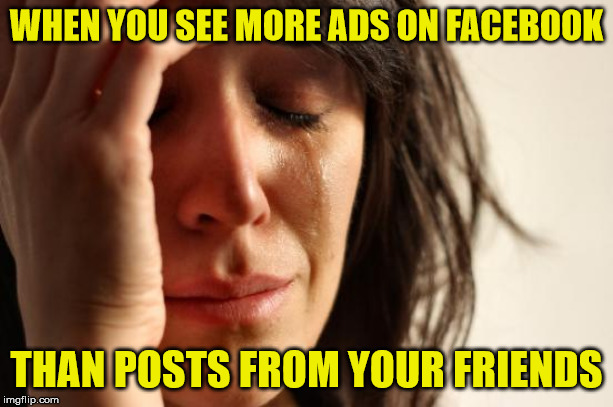 First World Facebook Problems | WHEN YOU SEE MORE ADS ON FACEBOOK THAN POSTS FROM YOUR FRIENDS | image tagged in memes,first world problems,ads,facebook,posts,friends | made w/ Imgflip meme maker