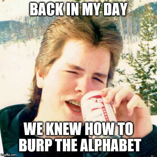 Eighties Teen | BACK IN MY DAY WE KNEW HOW TO BURP THE ALPHABET | image tagged in memes,eighties teen | made w/ Imgflip meme maker