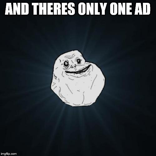 Forever Alone Meme | AND THERES ONLY ONE AD | image tagged in memes,forever alone | made w/ Imgflip meme maker