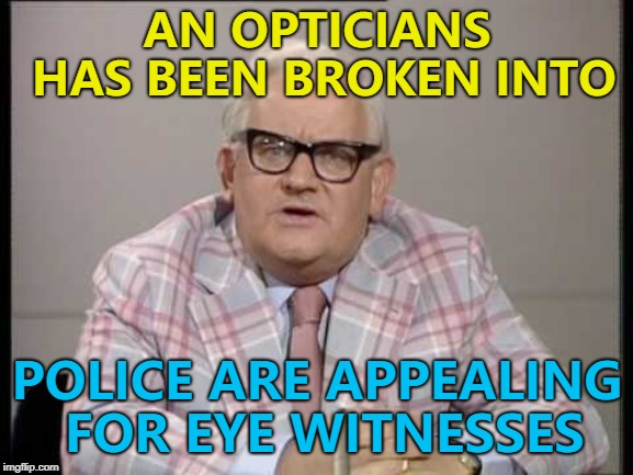 Suspect 1... Or suspect 2... :) | AN OPTICIANS HAS BEEN BROKEN INTO POLICE ARE APPEALING FOR EYE WITNESSES | image tagged in ronnie barker news,memes,crime,optician | made w/ Imgflip meme maker