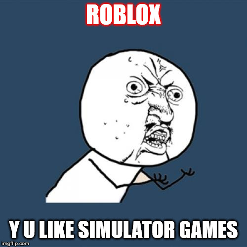 my Reaction to Bloxy Awards 2019 | ROBLOX Y U LIKE SIMULATOR GAMES | image tagged in memes,y u no,roblox,funny,simulator,games | made w/ Imgflip meme maker