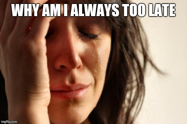 First World Problems Meme | WHY AM I ALWAYS TOO LATE | image tagged in memes,first world problems | made w/ Imgflip meme maker