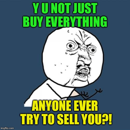 Y U No Meme | Y U NOT JUST BUY EVERYTHING ANYONE EVER TRY TO SELL YOU?! | image tagged in memes,y u no | made w/ Imgflip meme maker