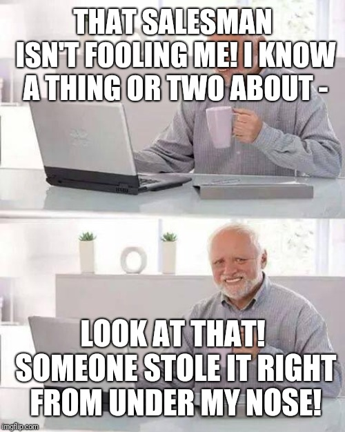 Hide the Pain Harold Meme | THAT SALESMAN ISN'T FOOLING ME! I KNOW A THING OR TWO ABOUT - LOOK AT THAT! SOMEONE STOLE IT RIGHT FROM UNDER MY NOSE! | image tagged in memes,hide the pain harold | made w/ Imgflip meme maker