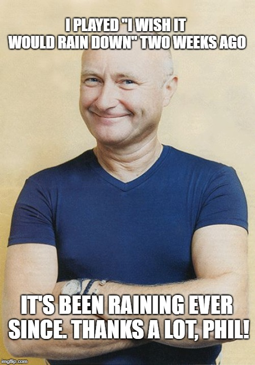 "I Wish It Would Rain Down | I PLAYED ""I WISH IT WOULD RAIN DOWN"" TWO WEEKS AGO IT'S BEEN RAINING EVER SINCE. THANKS A LOT, PHIL! 