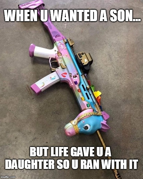 WHEN U WANTED A SON... BUT LIFE GAVE U A DAUGHTER SO U RAN WITH IT | image tagged in pew pew pew,lol,funny,unicorny,happybirthday | made w/ Imgflip meme maker