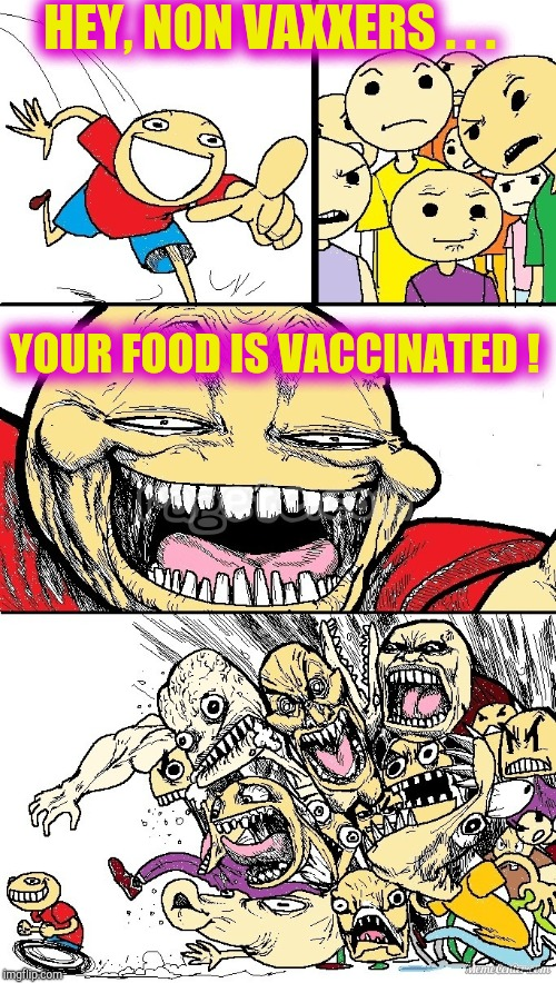 I don't care what side you're on, I bet you never thought of that! | HEY, NON VAXXERS . . . YOUR FOOD IS VACCINATED ! | image tagged in hey internet color,non-vaxxers,debate,vaccines,food,funny memes | made w/ Imgflip meme maker