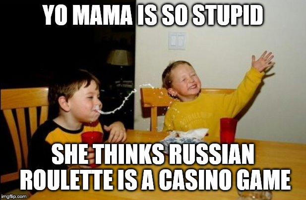 She thinks she'll give it a shot | YO MAMA IS SO STUPID SHE THINKS RUSSIAN ROULETTE IS A CASINO GAME | image tagged in memes,yo mamas so fat,gambling | made w/ Imgflip meme maker