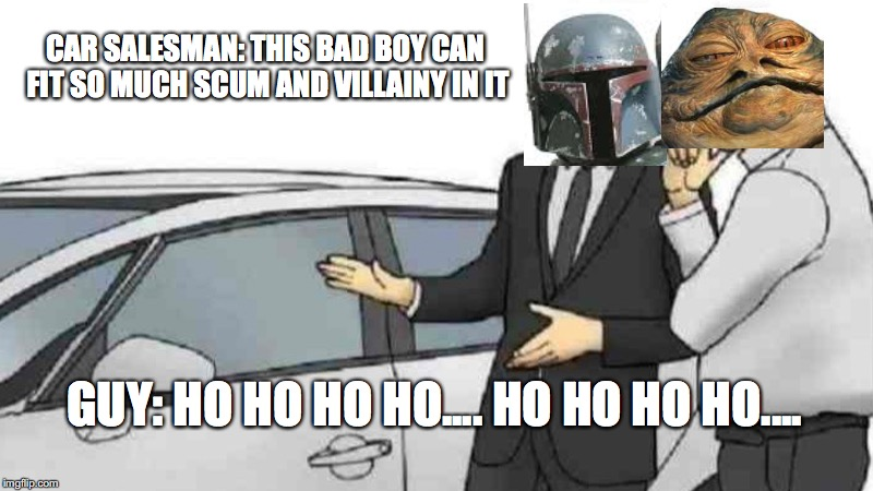 Car Salesman Slaps Roof Of Car |  CAR SALESMAN: THIS BAD BOY CAN FIT SO MUCH SCUM AND VILLAINY IN IT; GUY: HO HO HO HO.... HO HO HO HO.... | image tagged in memes,car salesman slaps roof of car | made w/ Imgflip meme maker