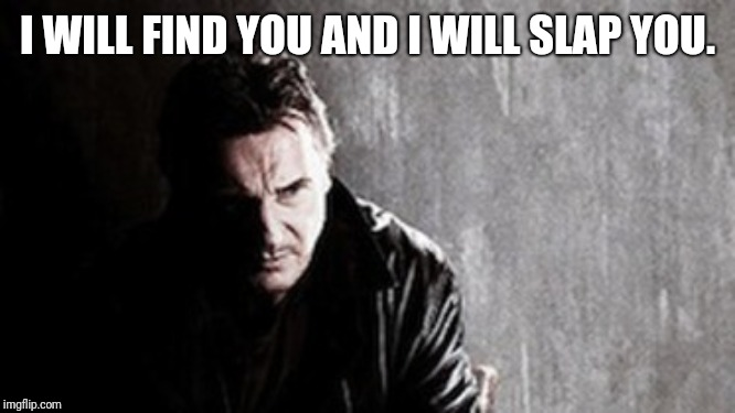 I Will Find You And Kill You Meme | I WILL FIND YOU AND I WILL SLAP YOU. | image tagged in memes,i will find you and kill you | made w/ Imgflip meme maker