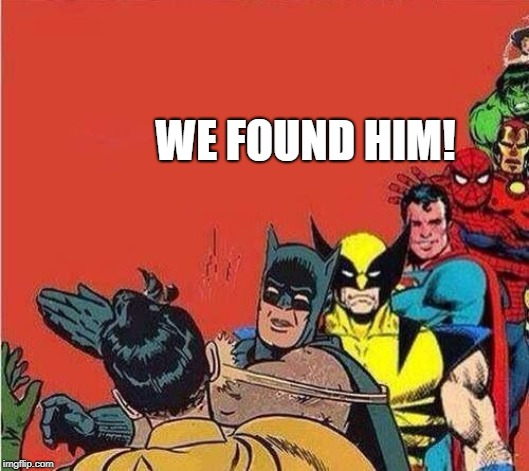 Batman Slapping Robin with Superheroes Lined Up | WE FOUND HIM! | image tagged in batman slapping robin with superheroes lined up | made w/ Imgflip meme maker