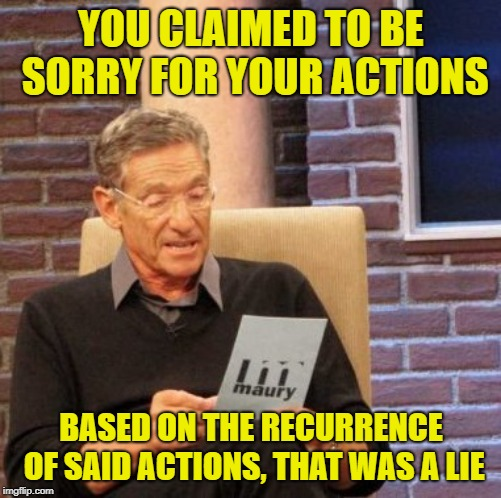 Just don't say sorry when you're not | YOU CLAIMED TO BE SORRY FOR YOUR ACTIONS BASED ON THE RECURRENCE OF SAID ACTIONS, THAT WAS A LIE | image tagged in memes,maury lie detector,sorry not sorry,funny,liar | made w/ Imgflip meme maker