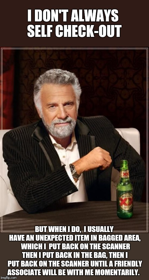 They need to pay me to use one of those things | I DON'T ALWAYS SELF CHECK-OUT BUT WHEN I DO,  I USUALLY HAVE AN UNEXPECTED ITEM IN BAGGED AREA,  WHICH I  PUT BACK ON THE SCANNER THEN I PUT | image tagged in memes,the most interesting man in the world,self help,shopping | made w/ Imgflip meme maker