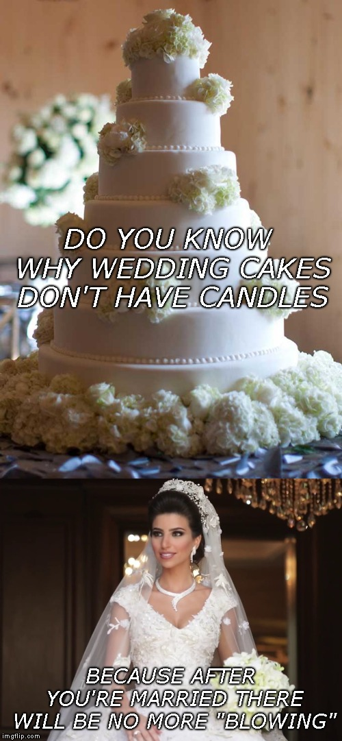 "And That's When The Fight Started... | DO YOU KNOW WHY WEDDING CAKES DON'T HAVE CANDLES BECAUSE AFTER YOU'RE MARRIED THERE WILL BE NO MORE ""BLOWING"" 