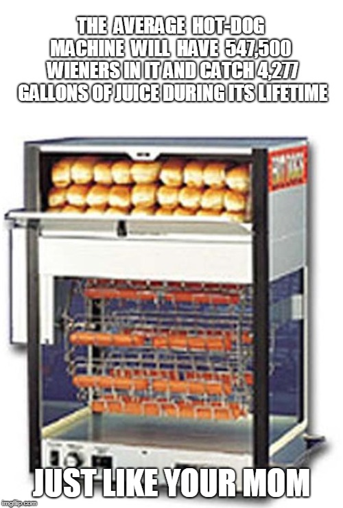 THE  AVERAGE  HOT-DOG MACHINE  WILL  HAVE  547,500  WIENERS IN IT AND CATCH 4,277 GALLONS OF JUICE DURING ITS LIFETIME; JUST LIKE YOUR MOM | image tagged in your mom | made w/ Imgflip meme maker
