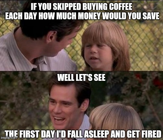 Father and son | IF YOU SKIPPED BUYING COFFEE EACH DAY HOW MUCH MONEY WOULD YOU SAVE THE FIRST DAY I'D FALL ASLEEP AND GET FIRED WELL LET'S SEE | image tagged in memes,thats just something x say,liar liar my teacher says | made w/ Imgflip meme maker