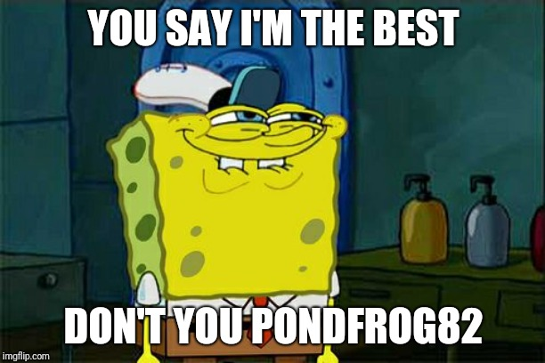 This is the greatest show ever. Comment below if you love it too. | YOU SAY I'M THE BEST DON'T YOU PONDFROG82 | image tagged in memes,dont you squidward,spongebob,childhood | made w/ Imgflip meme maker
