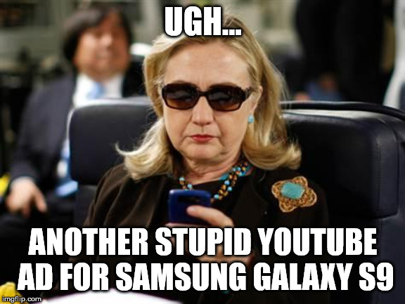 Hillary Clinton Cellphone |  UGH... ANOTHER STUPID YOUTUBE AD FOR SAMSUNG GALAXY S9 | image tagged in memes,hillary clinton cellphone | made w/ Imgflip meme maker