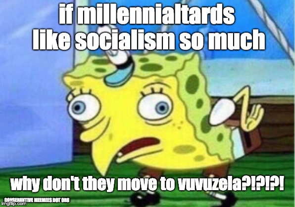 Mocking Spongebob Meme | if millennialtards like socialism so much why don't they move to vuvuzela?!?!?! CONSERAVTIVE MEEMEES DOT ORG | image tagged in memes,mocking spongebob | made w/ Imgflip meme maker