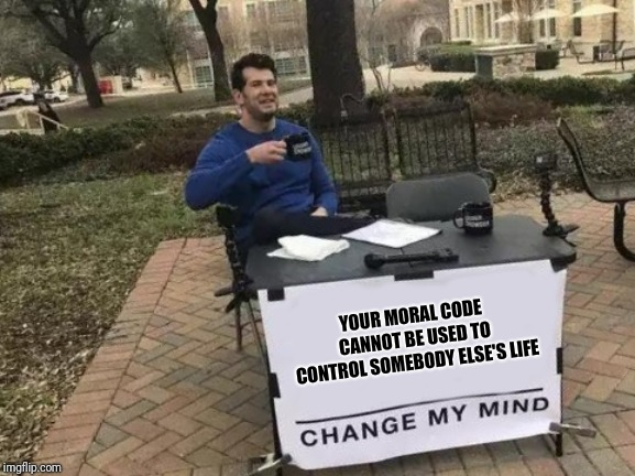 Change My Mind Meme | YOUR MORAL CODE CANNOT BE USED TO CONTROL SOMEBODY ELSE'S LIFE | image tagged in change my mind | made w/ Imgflip meme maker