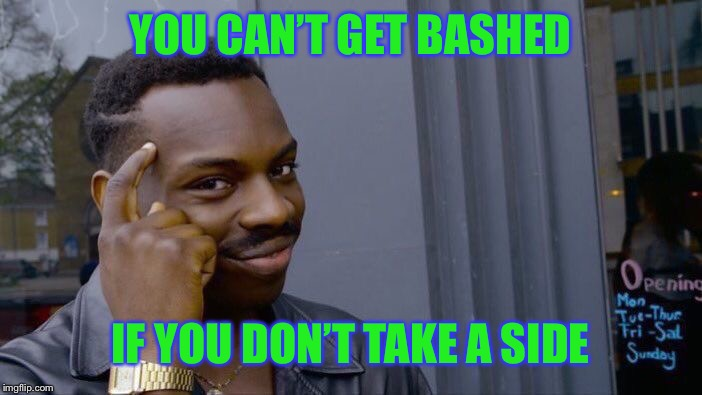Roll Safe Think About It Meme | YOU CAN'T GET BASHED IF YOU DON'T TAKE A SIDE | image tagged in memes,roll safe think about it | made w/ Imgflip meme maker