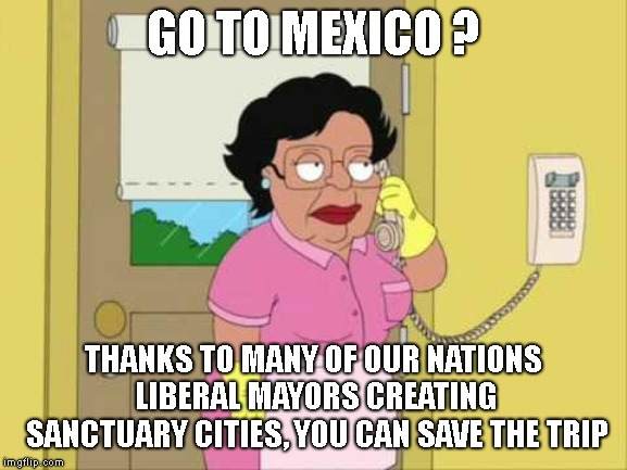 Consuela Meme | GO TO MEXICO ? THANKS TO MANY OF OUR NATIONS LIBERAL MAYORS CREATING SANCTUARY CITIES, YOU CAN SAVE THE TRIP | image tagged in memes,consuela | made w/ Imgflip meme maker