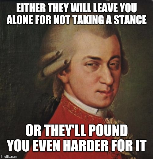 Mozart Not Sure Meme | EITHER THEY WILL LEAVE YOU ALONE FOR NOT TAKING A STANCE OR THEY'LL POUND YOU EVEN HARDER FOR IT | image tagged in memes,mozart not sure | made w/ Imgflip meme maker
