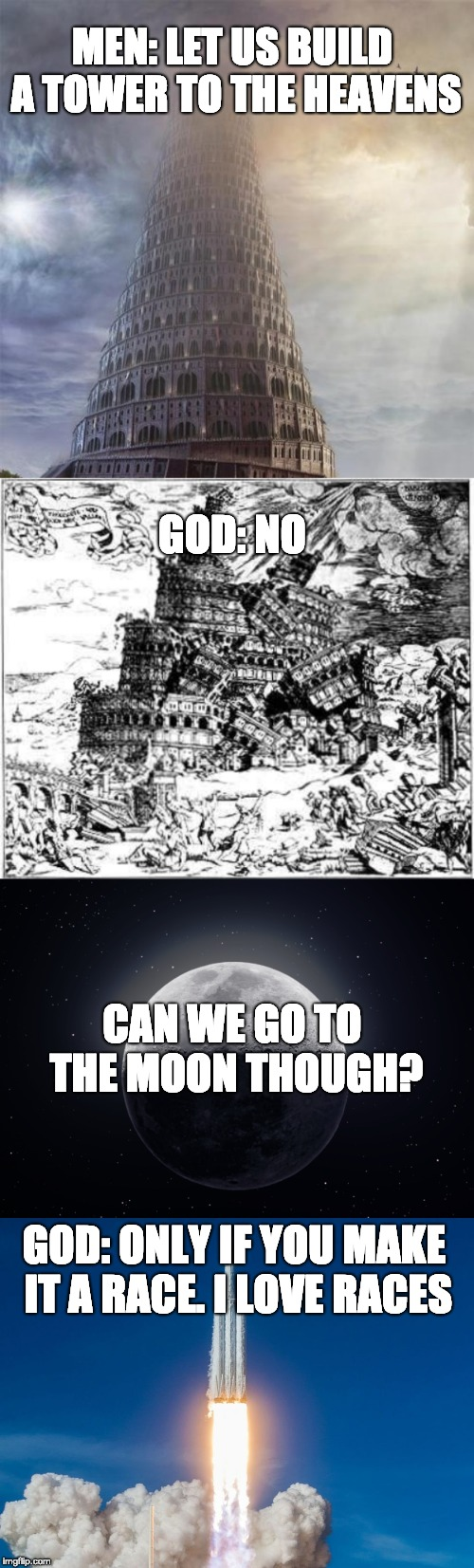 Get it? | MEN: LET US BUILD A TOWER TO THE HEAVENS  GOD: NO CAN WE GO TO THE MOON THOUGH? GOD: ONLY IF YOU MAKE IT A RACE. I LOVE RACES | image tagged in god,tower of babel,race,space,moon | made w/ Imgflip meme maker