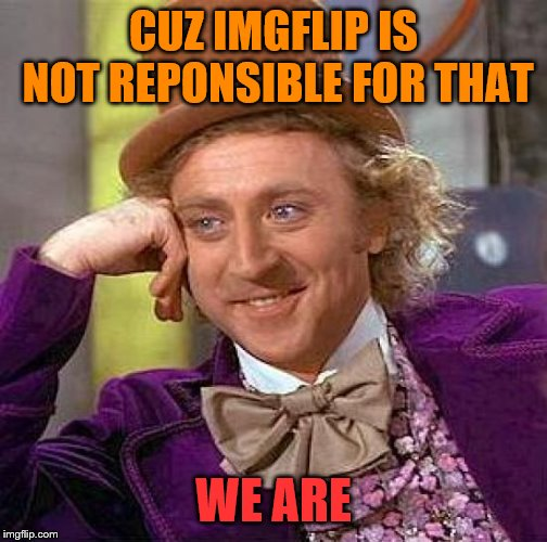 CUZ IMGFLIP IS NOT REPONSIBLE FOR THAT WE ARE | image tagged in memes,creepy condescending wonka | made w/ Imgflip meme maker