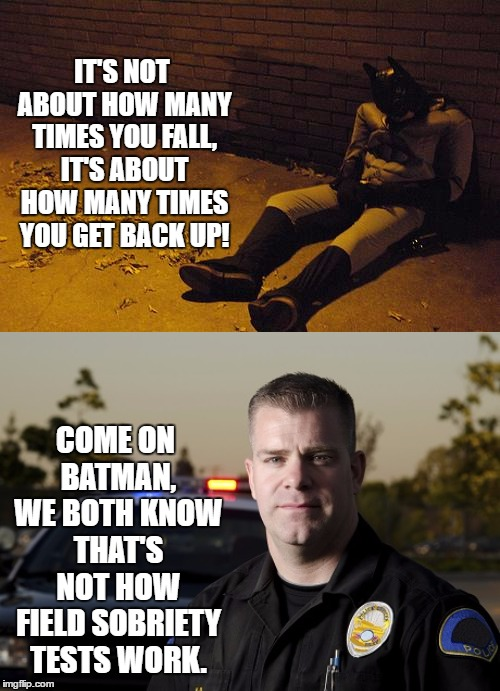 Batman meets, Jack Daniel's | IT'S NOT ABOUT HOW MANY TIMES YOU FALL, IT'S ABOUT HOW MANY TIMES YOU GET BACK UP! COME ON BATMAN, WE BOTH KNOW THAT'S NOT HOW FIELD SOBRIET | image tagged in batman,police,sobriety,random,drunk | made w/ Imgflip meme maker