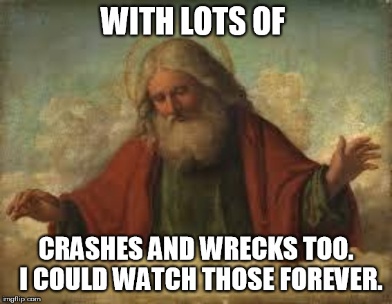 god | WITH LOTS OF CRASHES AND WRECKS TOO.  I COULD WATCH THOSE FOREVER. | image tagged in god | made w/ Imgflip meme maker