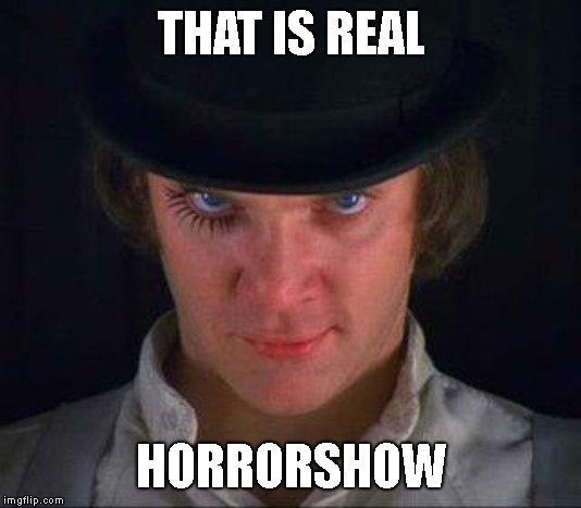 Clockwork Orange | THAT IS REAL HORRORSHOW | image tagged in clockwork orange | made w/ Imgflip meme maker